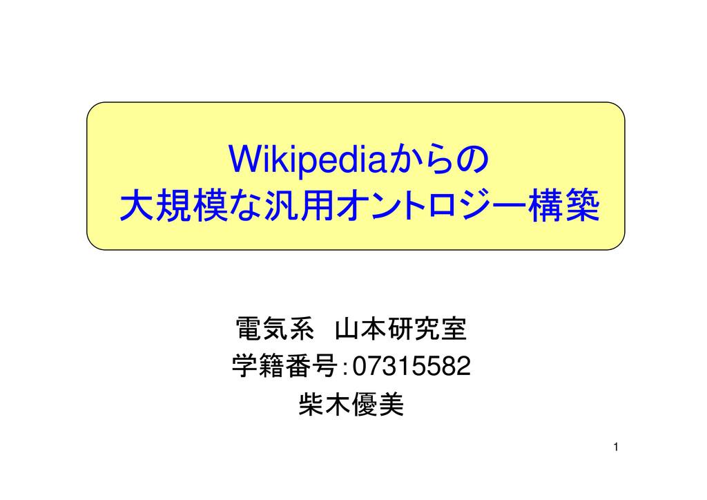 1 電気系 山本研究室 学籍番号:07315582 柴木優美 Wikipediaからの 大規模...