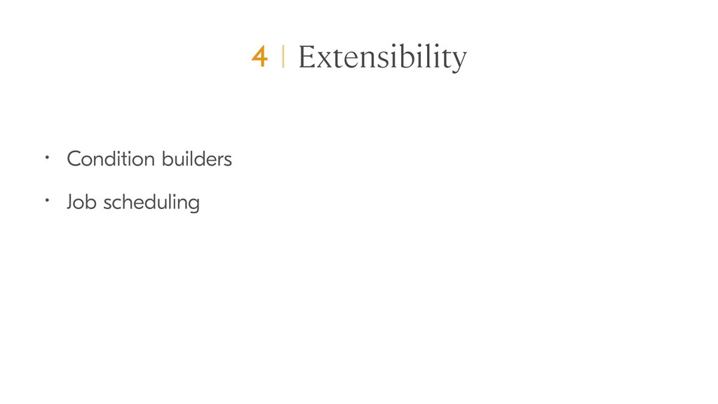 Extensibility • Condition builders • Job schedu...