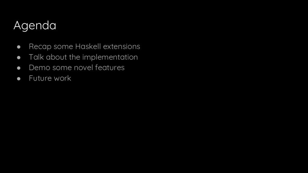 Agenda ● Recap some Haskell extensions ● Talk a...