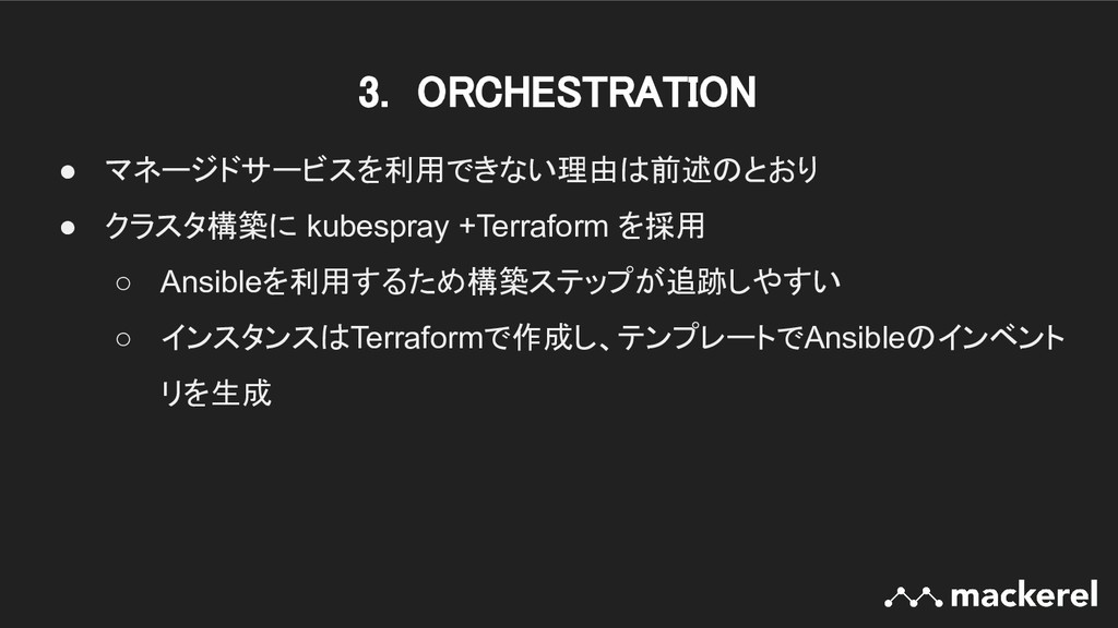3. ORCHESTRATION ● マネージドサービスを利用できない理由は前述のとおり ●...