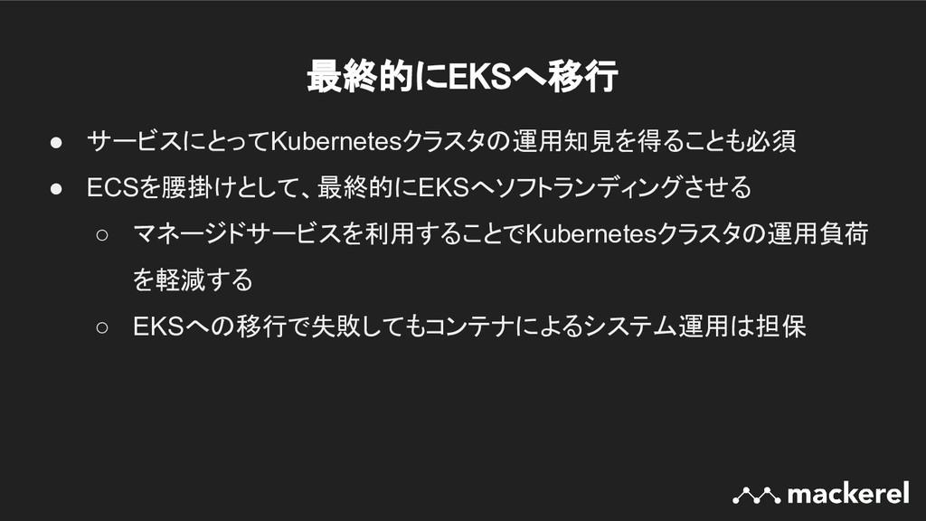 最終的にEKSへ移行 ● サービスにとってKubernetesクラスタの運用知見を得ることも...