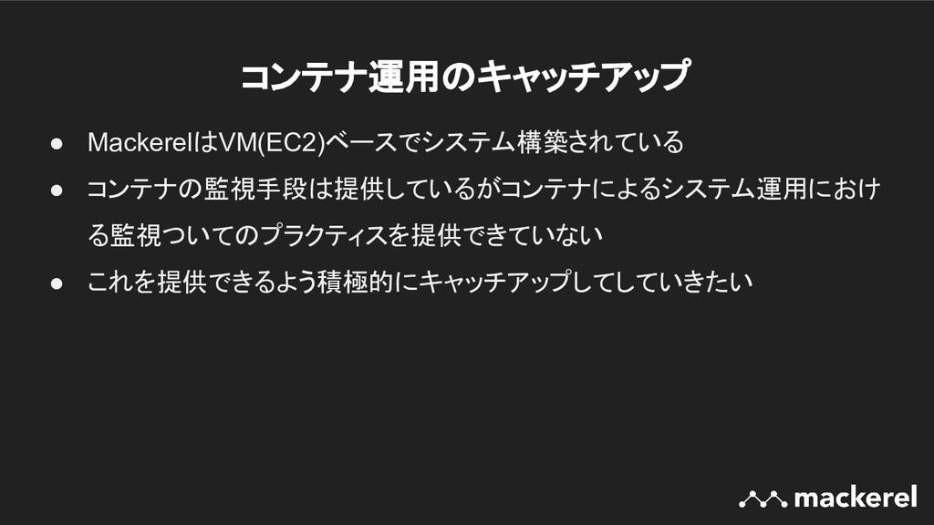 コンテナ運用のキャッチアップ ● MackerelはVM(EC2)ベースでシステム構築されて...