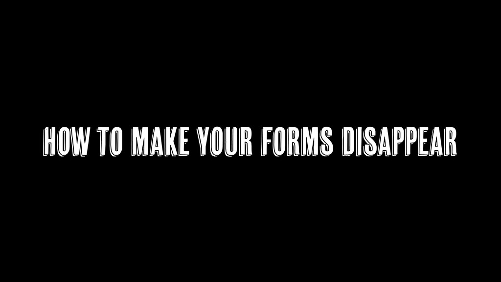 How to make YOUR forms Disappear