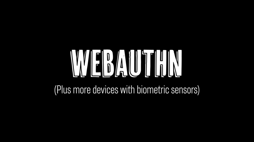 WebAuthn (Plus more devices with biometric sens...