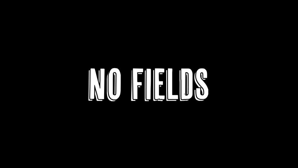 NO FIELDS