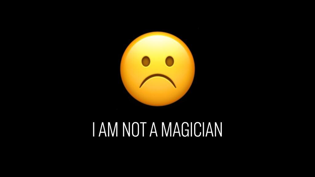 ☹ I AM NOT A MAGICIAN
