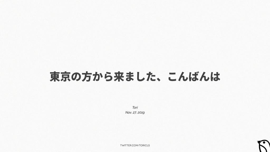 twitter.com/toricls 東京の⽅から来ました、こんばんは Tori Nov. ...