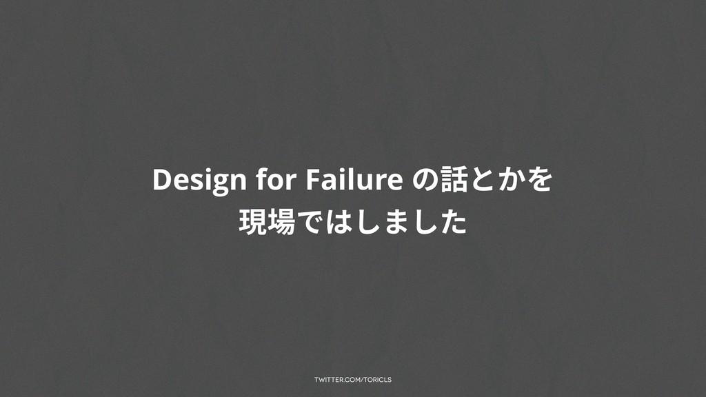 twitter.com/toricls Design for Failure の話とかを 現場...