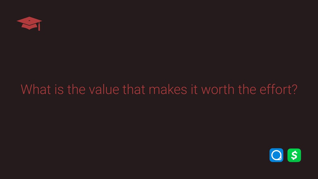 What is the value that makes it worth the effor...