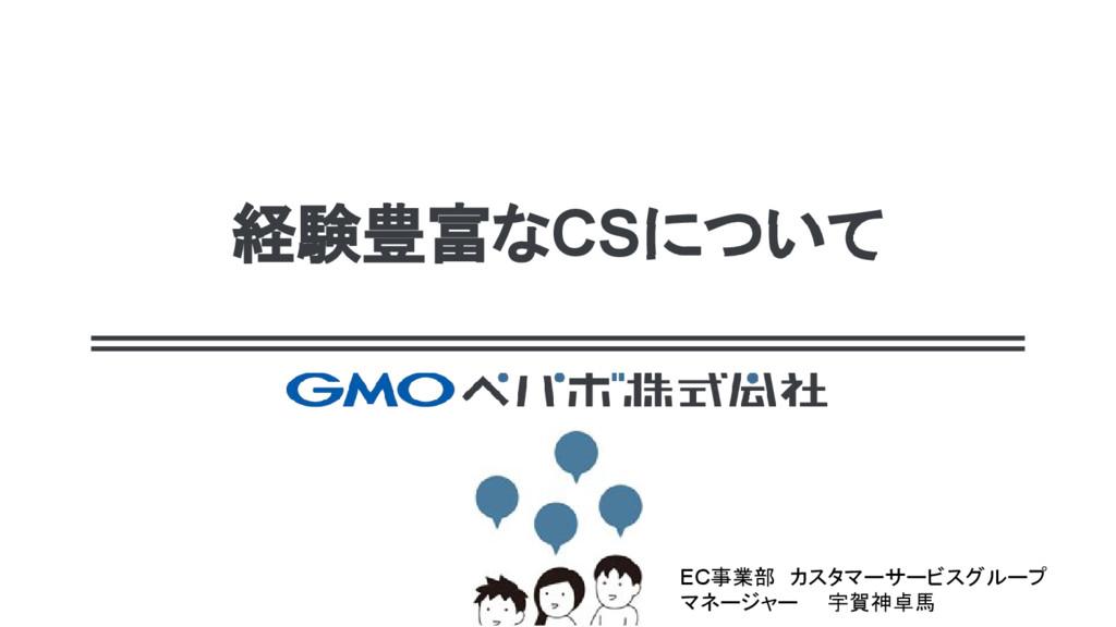 経験豊富なCSについて EC事業部 カスタマーサービスグループ マネージャー  宇賀神卓馬