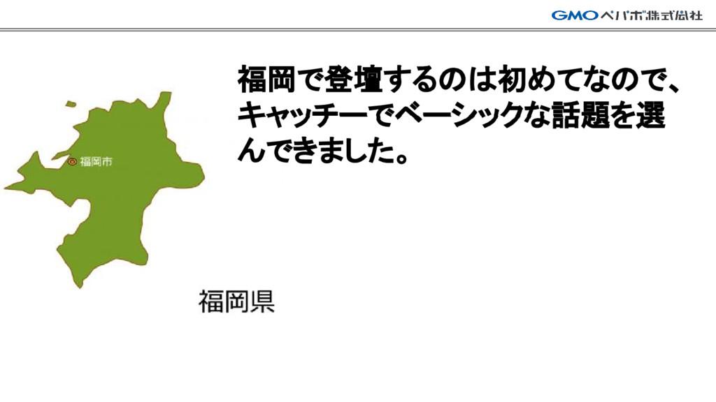 福岡で登壇するのは初めてなので、 キャッチーでベーシックな話題を選 んできました。