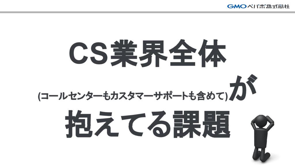 CS業界全体 (コールセンターもカスタマーサポートも含めて) が 抱えてる課題