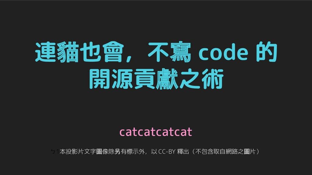 連貓也會,不寫 code 的 開源貢獻之術 catcatcatcat ㄅ1本投影片文字圖像除另...