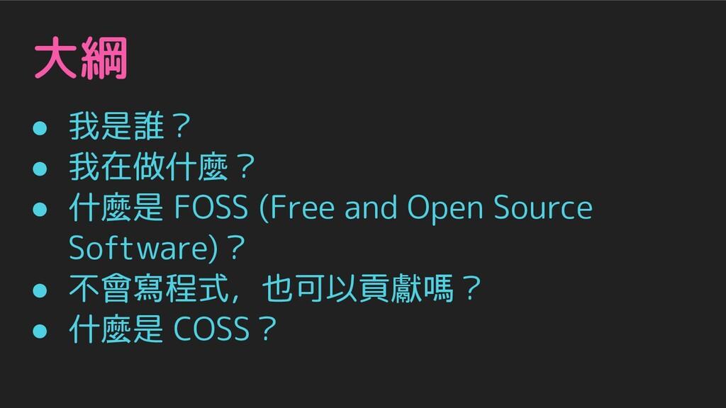 大綱 ● 我是誰? ● 我在做什麼? ● 什麼是 FOSS (Free and Open So...