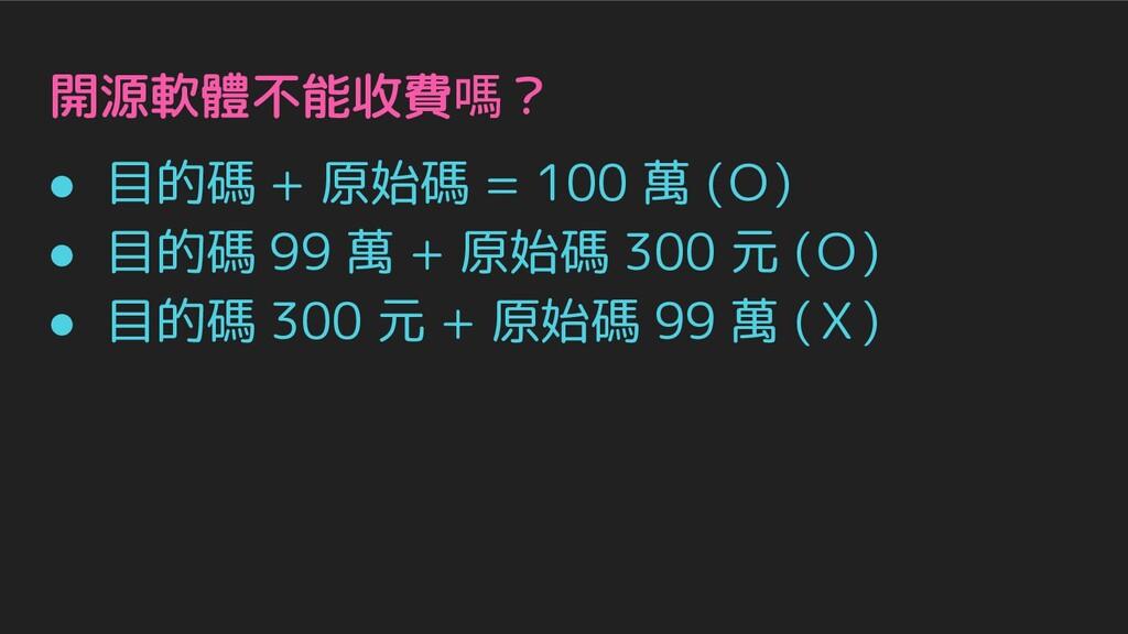 開源軟體不能收費嗎? ● 目的碼 + 原始碼 = 100 萬 (O) ● 目的碼 99 萬 +...