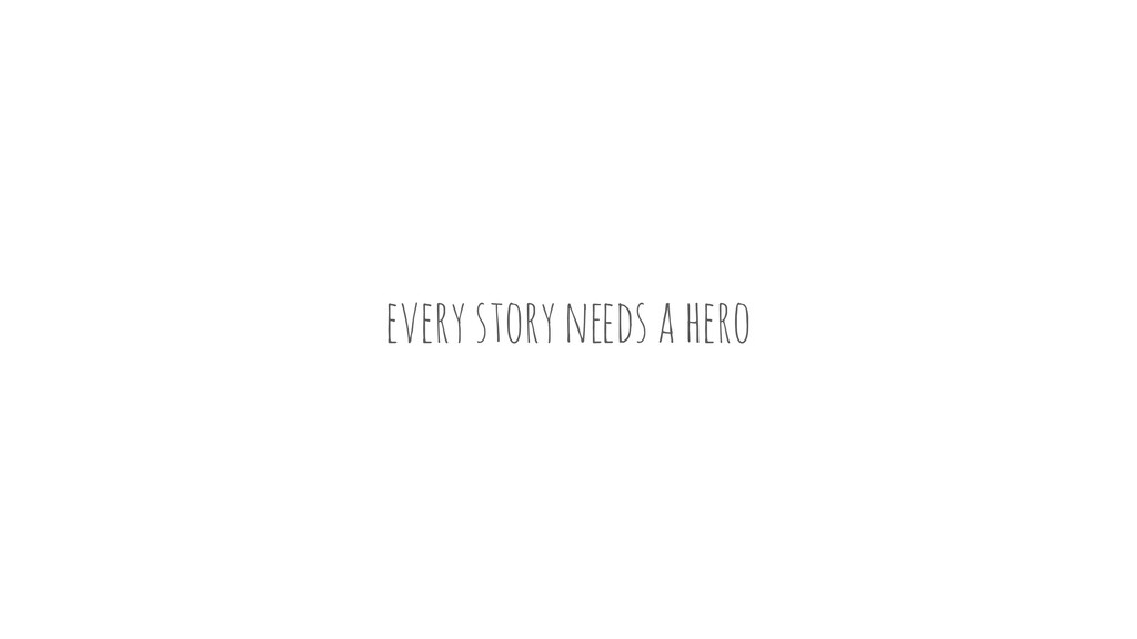 """every story n""""ds a hero"""