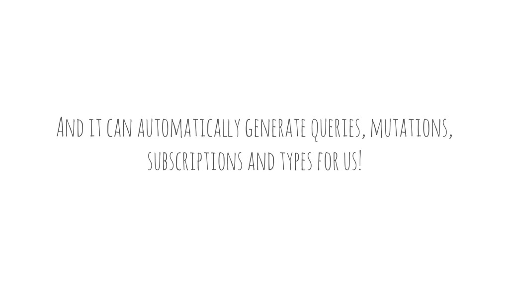 And it can automatica!y generate queries, mutat...