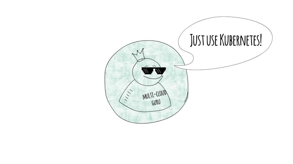 Just use Kubernetes! multi-cloud guru
