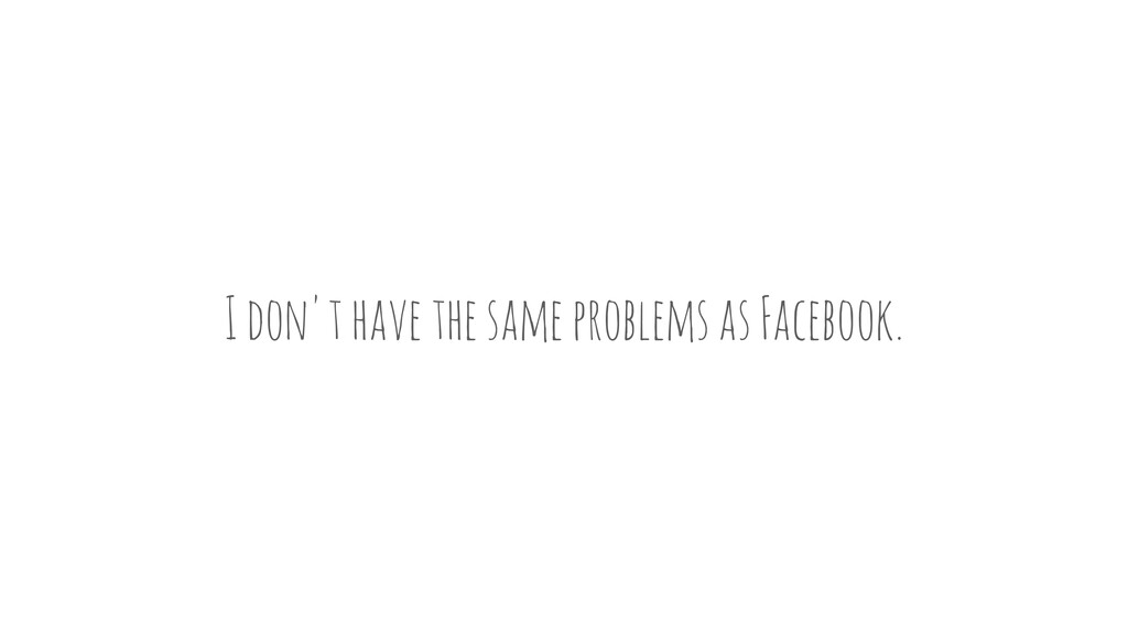 I don't have the same problems as Facebook.