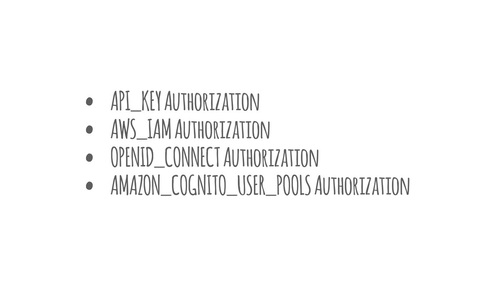 • API_KEY Authorization • AWS_IAM Authorization...