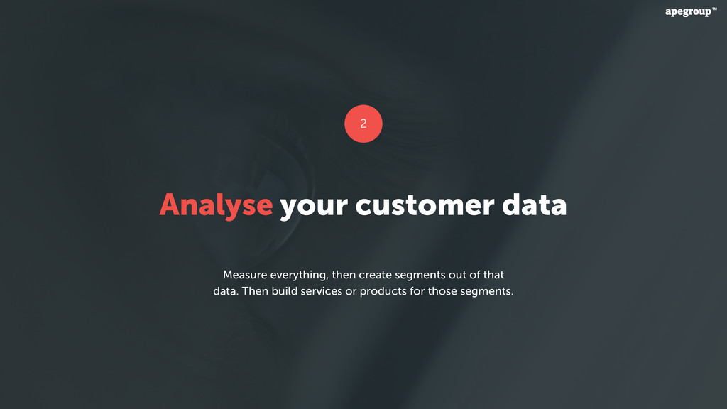 Analyse your customer data Measure everything, ...