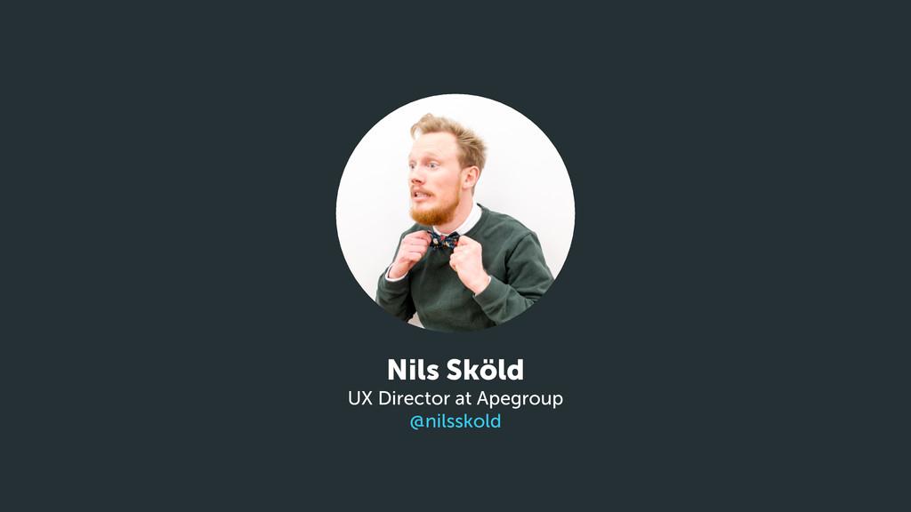 Nils Sköld UX Director at Apegroup @nilsskold