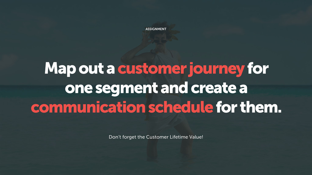 Map out a customer journey for one segment and ...