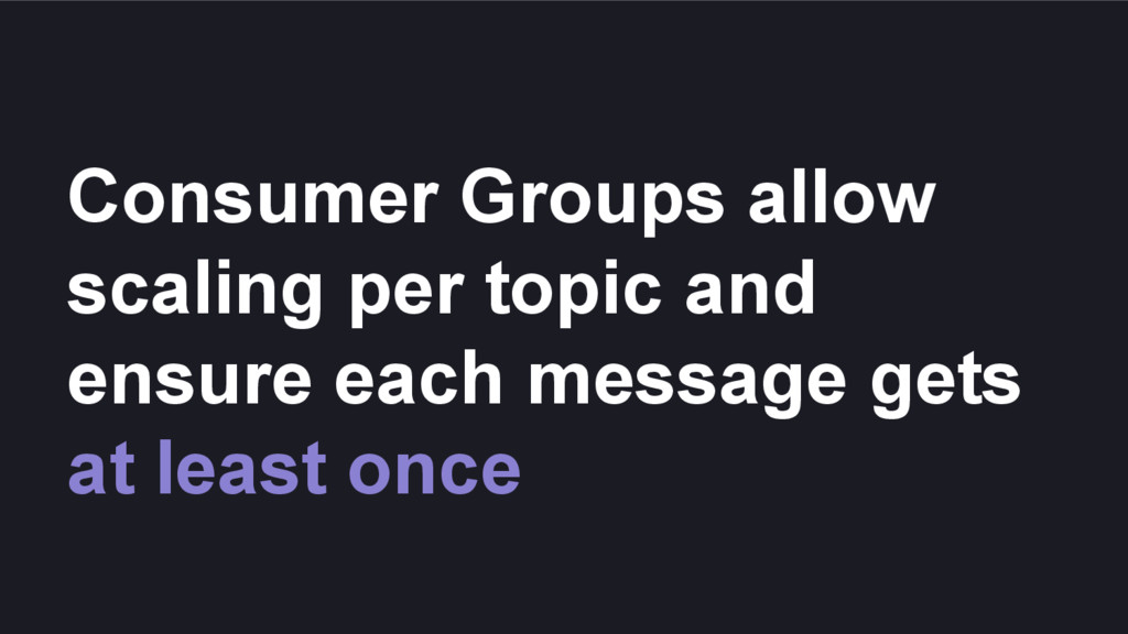 Consumer Groups allow scaling per topic and ens...