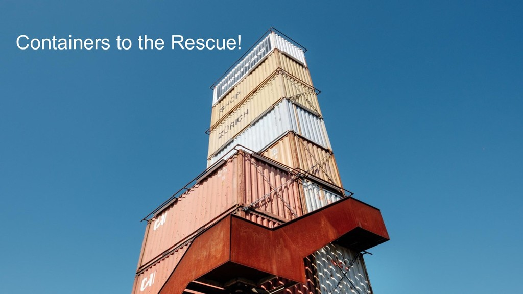 Containers to the Rescue! Containers to the Res...