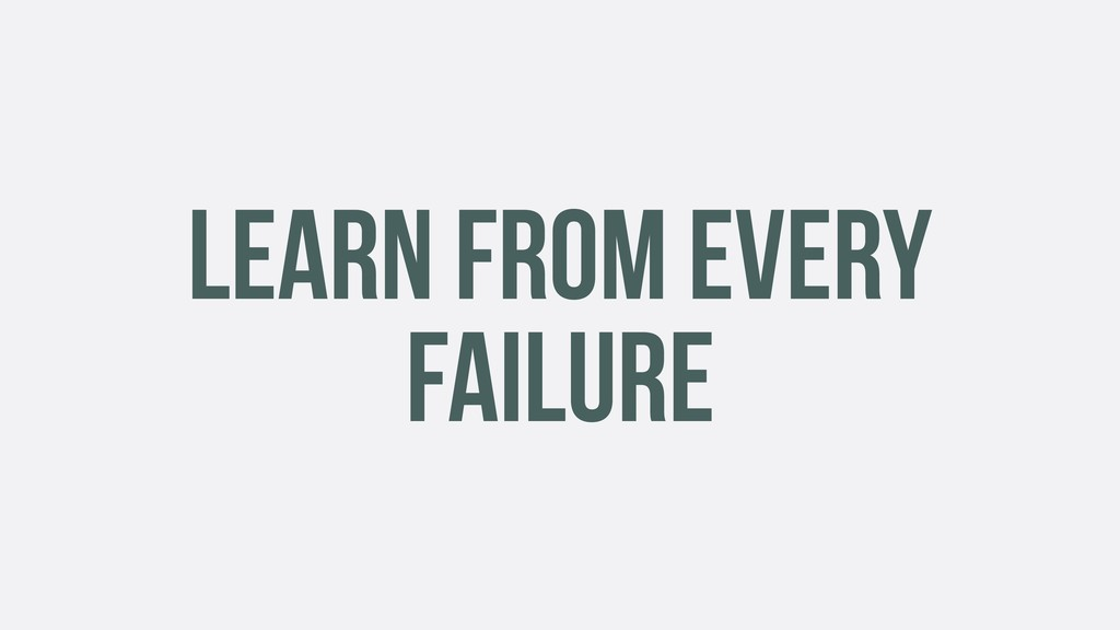 LEARN FROM EVERY FAILURE