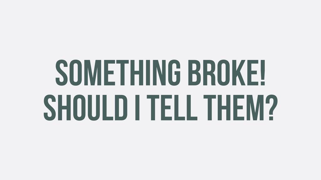 SOMETHING BROKE! SHOULD I TELL THEM?