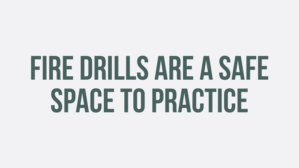 FIRE DRILLS ARE A SAFE SPACE TO PRACTICE