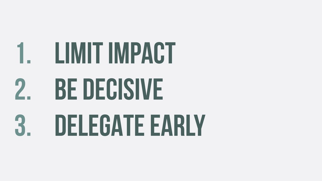 1. LIMIT IMPACT 2. BE DECISIVE 3. DELEGATE EARLY