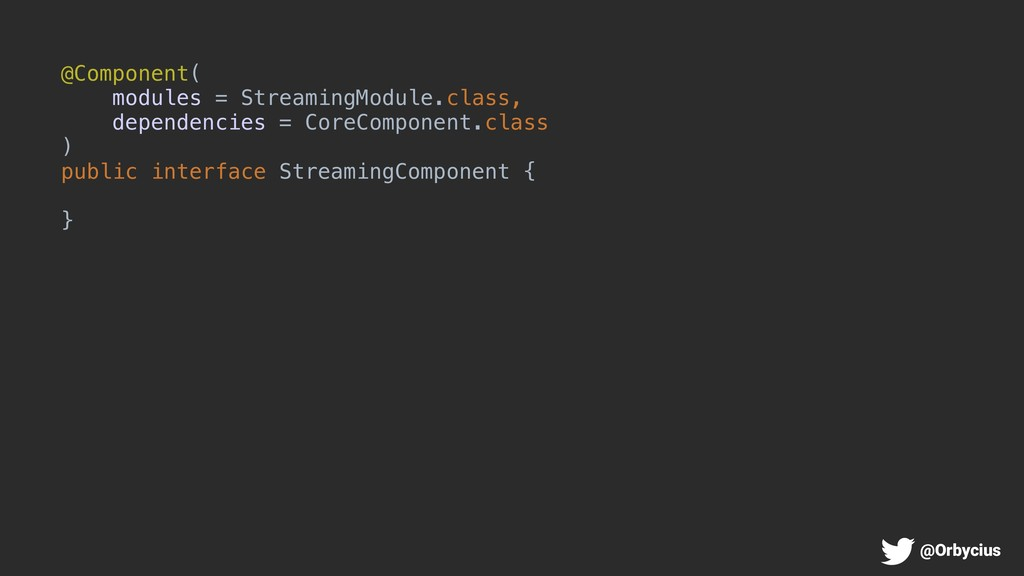 @Component( modules = StreamingModule.class, de...
