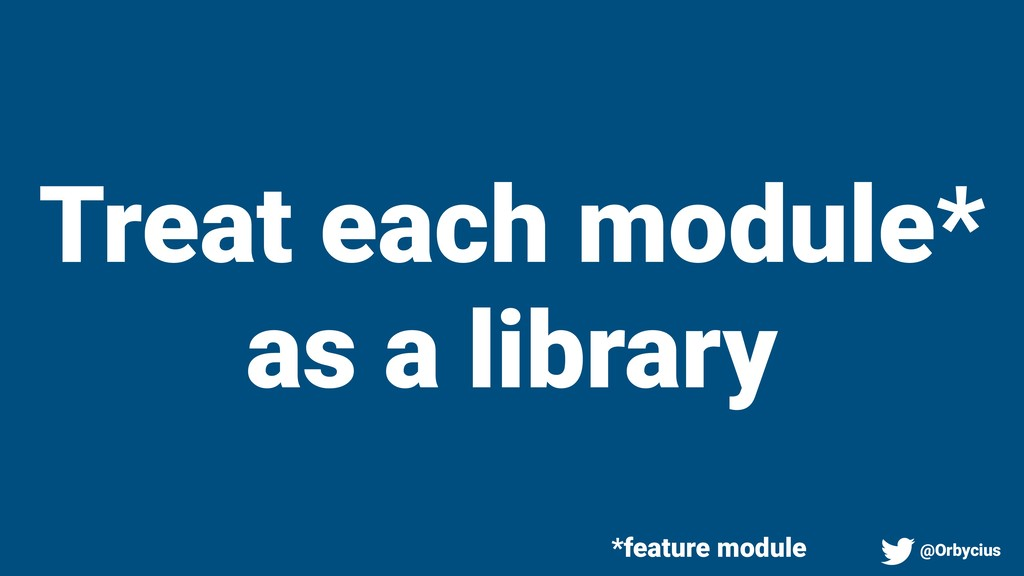 Treat each module* as a library *feature module...