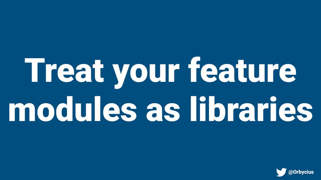 Treat your feature modules as libraries @Orbyci...