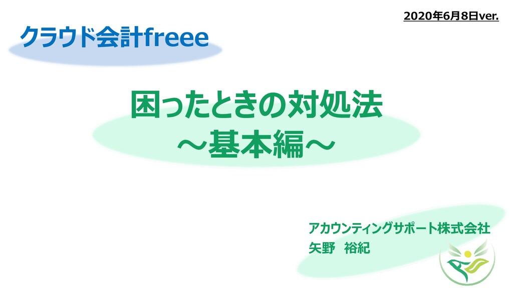 困ったときの対処法 ~基本編~ アカウンティングサポート株式会社 矢野 裕紀 2020年6月8...