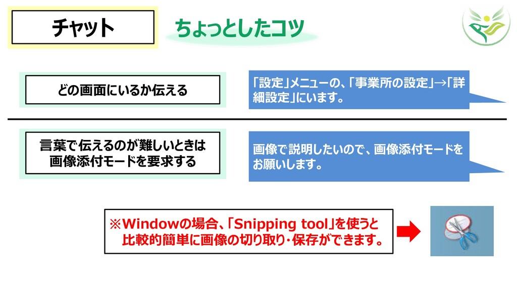 チャット ちょっとしたコツ どの画面にいるか伝える 「設定」メニューの、「事業所の設定」→「詳...