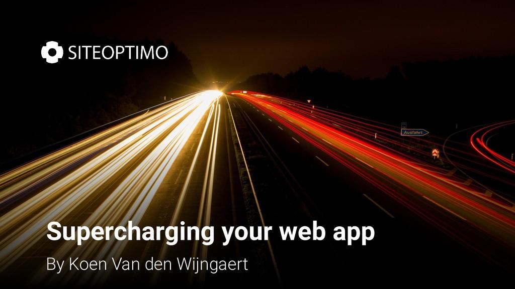 Supercharging your web app By Koen Van den Wijn...