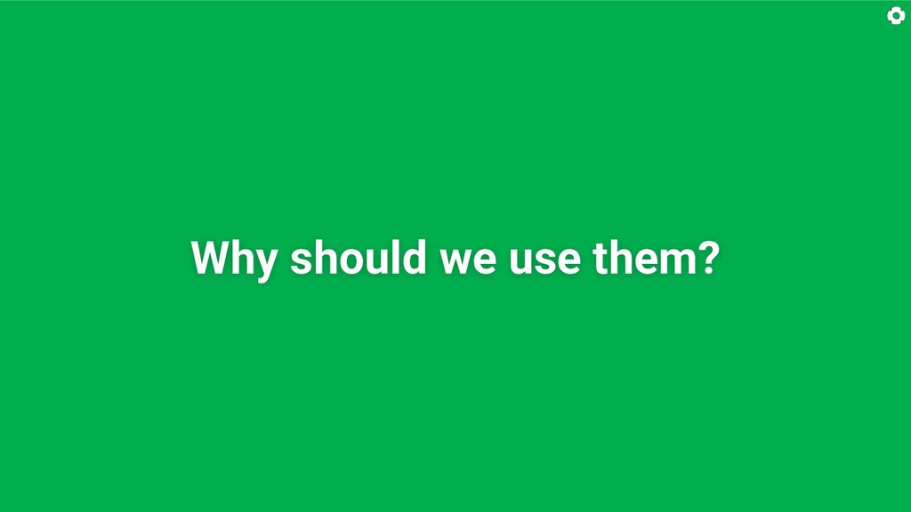 Why should we use them?