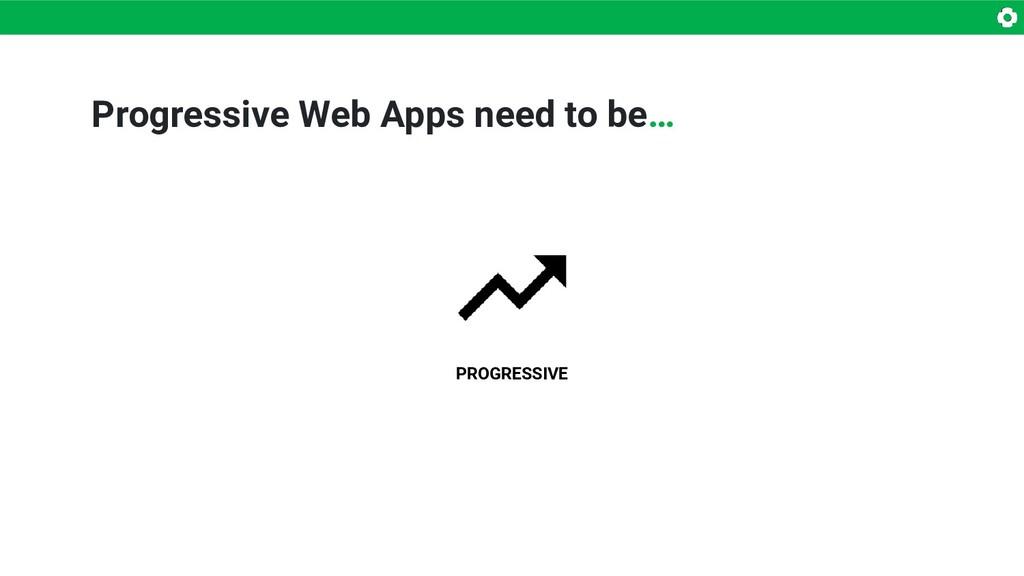 Progressive Web Apps need to be… PROGRESSIVE