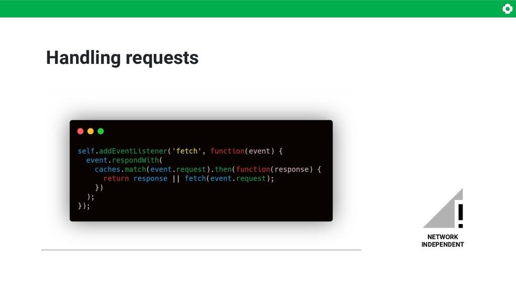Handling requests NETWORK INDEPENDENT