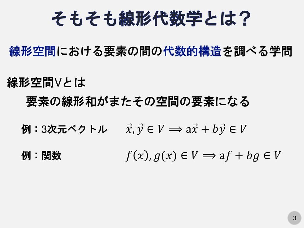 3 線形空間における要素の間の代数的構造を調べる学問 線形空間Vとは 要素の線形和がまたその空...