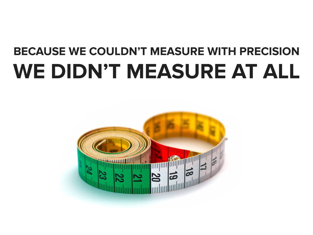 BECAUSE WE COULDN'T MEASURE WITH PRECISION WE D...