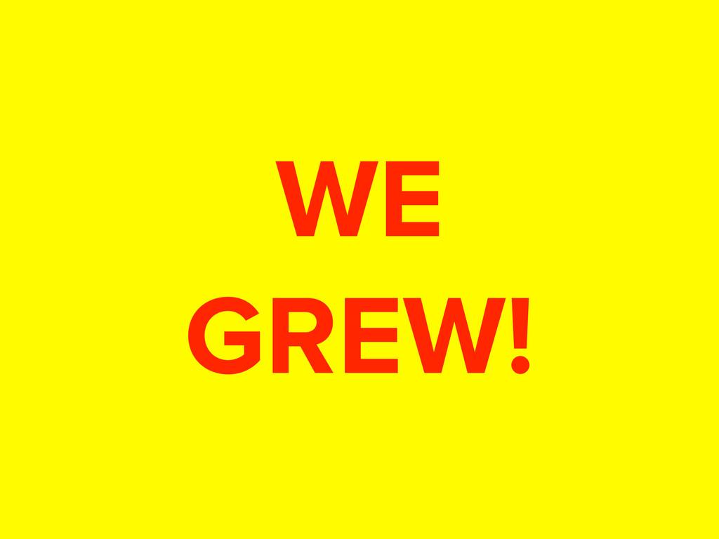 WE GREW!