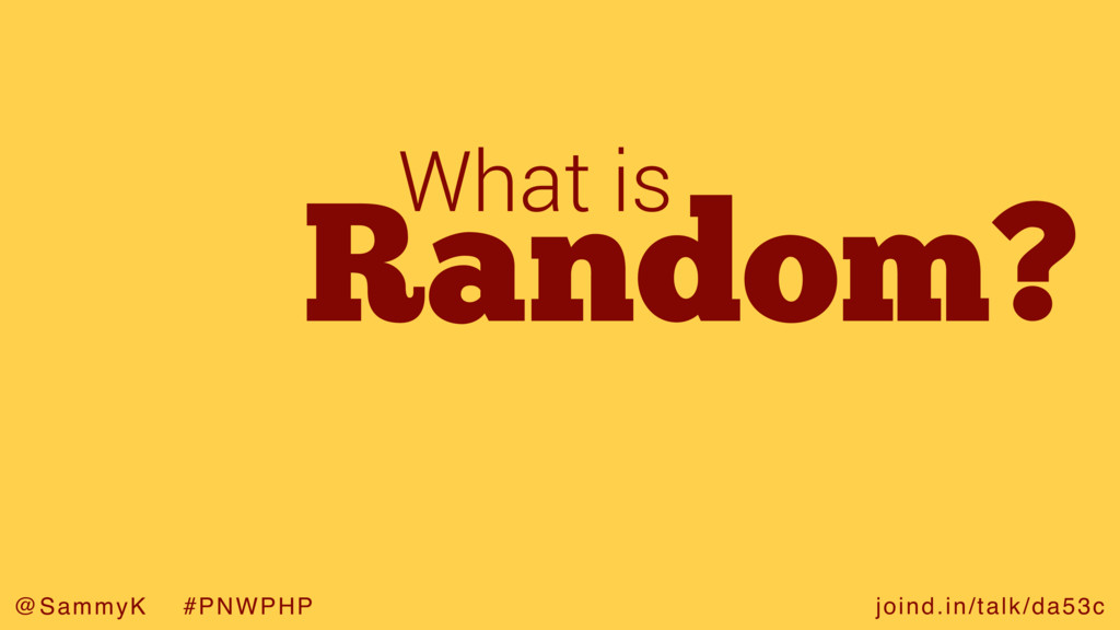 joind.in/talk/da53c @SammyK #PNWPHP Random? Wha...