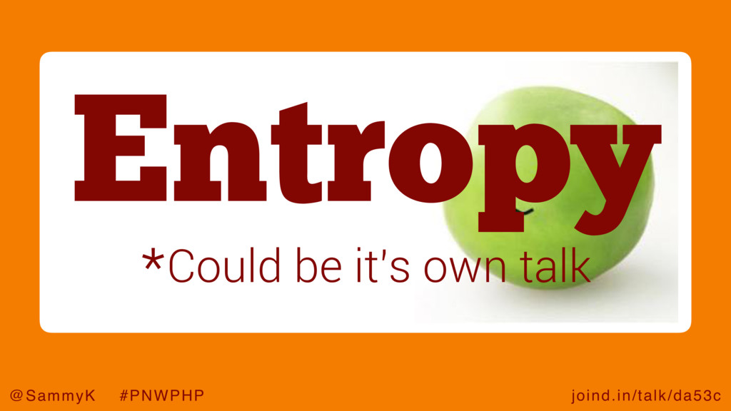 joind.in/talk/da53c @SammyK #PNWPHP Entropy *Co...