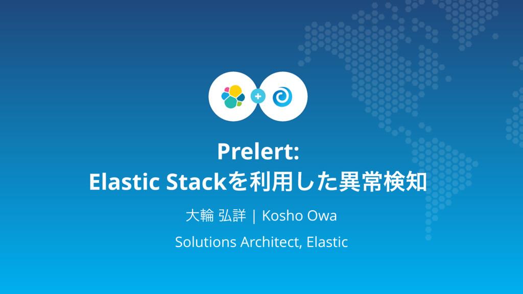 Prelert: Elastic StackΛར༻ͨ͠ҟৗݕ େྠ ߂ৄ   Kosho O...