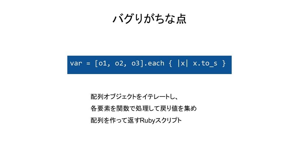 バグりがちな点 var = [o1, o2, o3].each { |x| x.to_s } ...