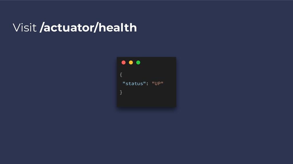 """Visit /actuator/health { """"status"""": """"UP"""" }"""